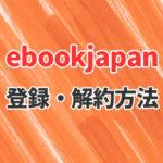 【2021年最新版】ebookjapanの登録や解約方法【注意点もあり】